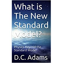 What is The New Standard Model?: Physics Beyond the Standard Model (D.C. Adams Lecture Series Collection Book 7)