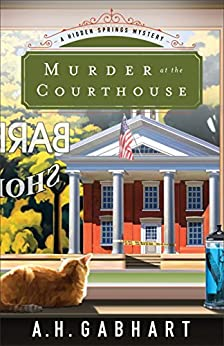 Murder at the Courthouse (The Hidden Springs Mysteries Book #1): A Hidden Springs Mystery by [Gabhart, A. H.]