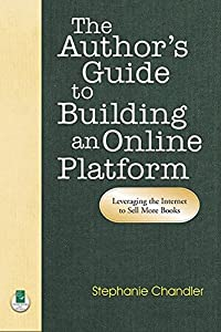 The Author's Guide to Building an Online Platform: Leveraging the Internet to Sell More Books