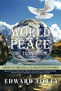 World Peace - American Dreams & Guaranteed Incomes: The American Dream through Guaranteed Income (World Peace - The Transition) (Volume 2)