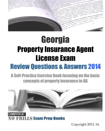 Georgia Property Insurance Agent License Exam Review Questions & Answers 2014: A Self-Practice Exercise Book focusing on the basic concepts of property insurance in GA