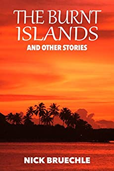 The Burnt Islands and Other Stories: Short reads that will leave a lasting impression. by [Bruechle, Nick]