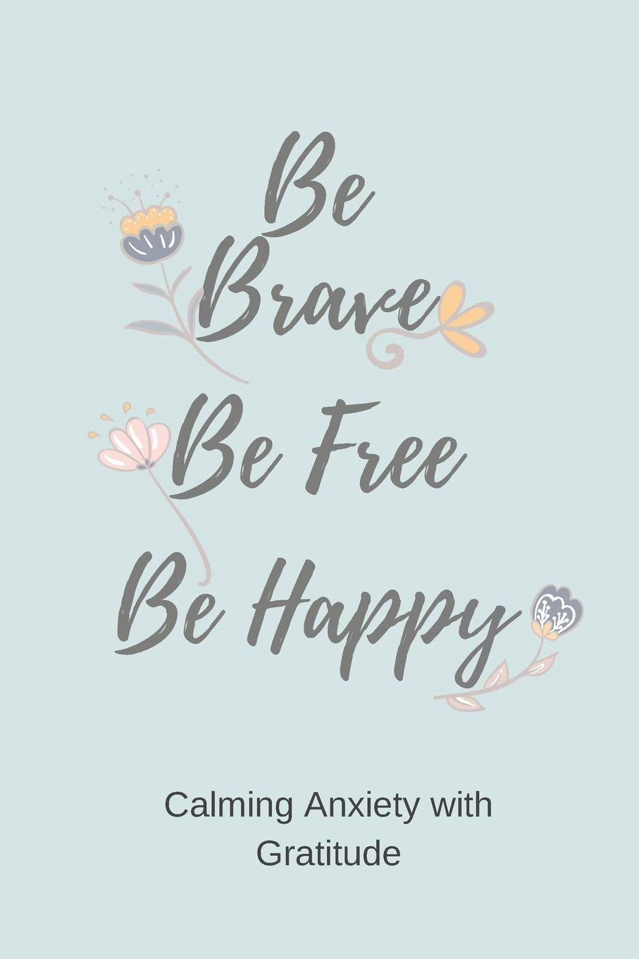 Be Brave Be Free Be Happy Calming Anxiety With Gratitude A Daily Journal For Simple Gratitude Practice Silver Kiwi Media 9781095859339 Amazon Com Books