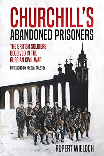 Churchill?s Abandoned Prisoners: The British Soldiers Deceived in the Russian Civil War