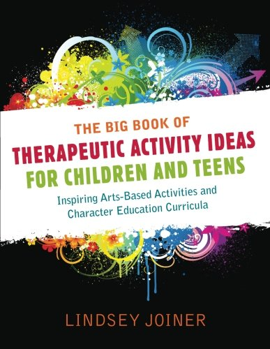 The Big Book of Therapeutic Activity Ideas for Children and Teens: Inspiring Arts-Based Activities and Character Education Curricula (Adolescent Group Therapy)