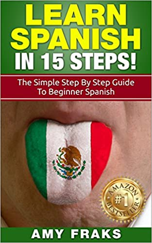 Learn Spanish: Learn Spanish in 15 Steps! The Simple Step By Step