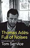 Thomas Ades: Full of Noises: Conversations with Tom Service