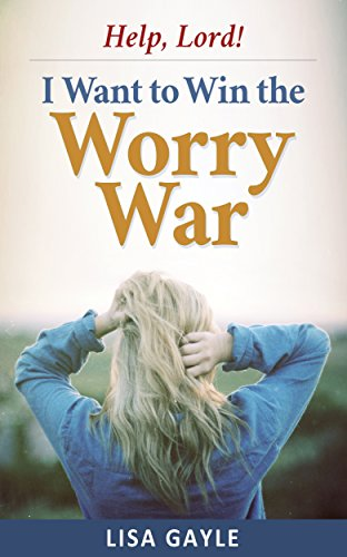 Help, Lord! I Want to Win the Worry War