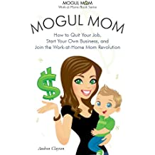 Mogul Mom - How to Quit Your Job, Start Your Own Business, and Join the Work-at-Home Mom Revolution (Mogul Mom Work-at-Home Book Series 1)