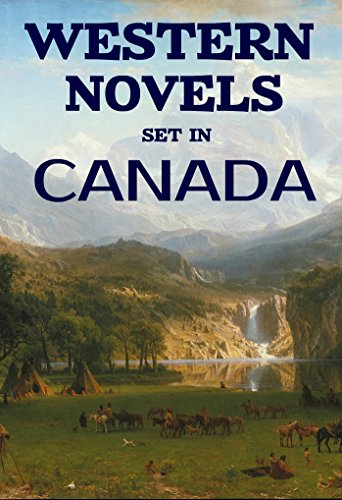 7 Western Novels Set In Canada (Annotated): Anthology