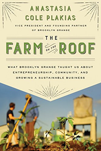 The Farm on the Roof: What Brooklyn Grange Taught Us About Entrepreneurship, Community, and Growing a Sustainable Business Anastasia Cole Plakias