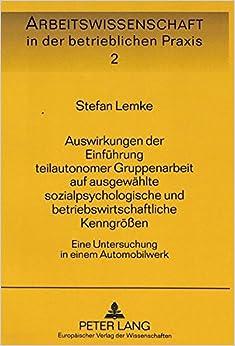 Auswirkungen Der Einfuehrung Teilautonomer Gruppenarbeit Auf Ausgewaehlte Sozialpsychologische Und Betriebswirtschaftliche Kenngroessen: Eine ... in Der Betrieblichen Praxis)