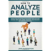 How to Analyze People: How to Master the Art of Analyzing and Influencing People...