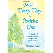 Make Every Day a Positive One: A Book of Encouragement, Hope, and Great Advice by Douglas Pagels (2015-10-01)