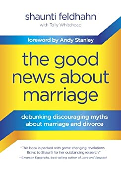 The Good News About Marriage: Debunking Discouraging Myths about Marriage and Divorce by [Feldhahn, Shaunti]