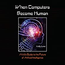 When Computers Become Human: A Kid's Guide to the Future of Artificial Intelligence Audiobook by Kelly Lane Narrated by Michael Boom