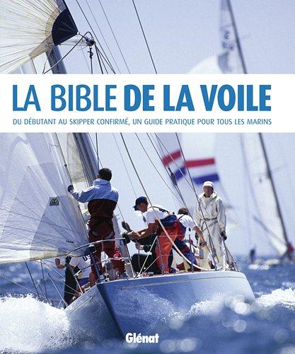 La Bible de la voile : Du débutant au skipper confirmé, un guide pratique pour tous les marins