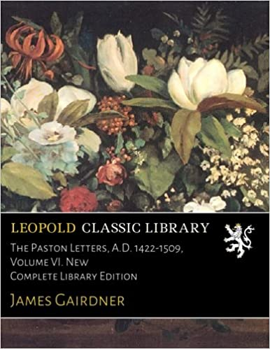 The Paston Letters, A.D. 1422-1509, Volume VI. New Complete Library Edition