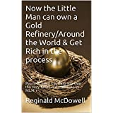 Now the Little Man can own a Gold Refinery/Around the World & Get Rich in the process: Peace of mind knowing you...
