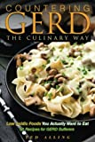 Countering GERD the Culinary Way - Low Acidic Foods You Actually Want to Eat: 50 Recipes for GERD Sufferers
