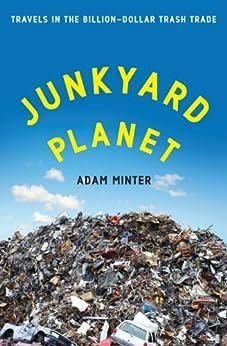Junkyard Planet: Travels in the Billion-Dollar Trash Trade by [Minter, Adam]