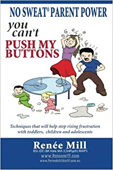 Book No Sweat Parent Power: 'You Can't Push My Buttons': Techniques that will help stop rising frustration with toddlers, children and adolescents
