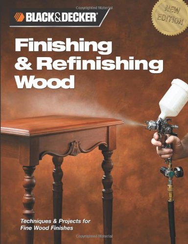 Black & Decker Finishing & Refinishing Wood: Techniques & Projects for Fine Wood Finishes (Wood Finish Series)