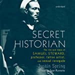 Secret Historian: The Life and Times of Samuel Steward, Professor, Tattoo Artist, and Sexual Renegade | Justin Spring