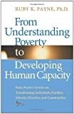 From Understanding Poverty to Developing Human Capacity : Ruby Payne's Articles on Transforming Individuals, Families, Schools, Churches, and Communities, Payne, Ruby K., 1934583634