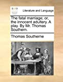 The Fatal Marriage; or, the Innocent Adultery a Play by Mr Thomas Southern, Thomas Southerne, 1170457045