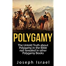 Polygamy: The Untold Truth about Polygamy in the Bible not revealed in other Polygamy Books (polygamy, polygamy books, bible polygamy, polygamy true stories, ... polygamist, polygamy nonfiction Book 1)