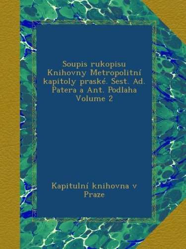 Soupis rukopisu Knihovny Metropolitní kapitoly praské. Sest. Ad. Patera a Ant. Podlaha Volume 2 (Czech Edition) ebook