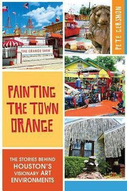 Pete Gershon: Painting the Town Orange : : The Stories Behind Houston's Visionary Art Environments (Paperback); 2014 Edition