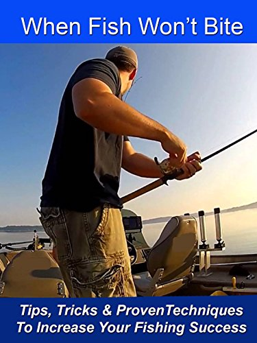 Fishing Tips - When Fish Won't Bite - Tips, Tricks & Proven Techniques to Increase Your Fishing Success