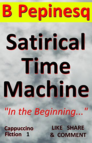 Book: Satirical Time Machine - In the Beginning... (Cappuccino Fiction Book 1) by B Pepinesq