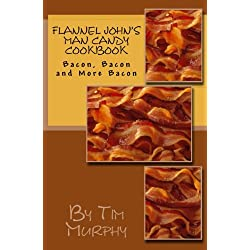 Flannel John's Man Candy Cookbook: Bacon, Bacon and Still More Bacon (Cookbooks for Guys) (Volume 16)