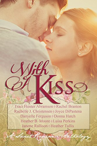With A Kiss: A Sweet Romance Anthology by [Abramson, Traci Hunter, Branton, Rachel, Christensen, Rachelle J., DiPastena, Joyce, Ferguson, Danyelle, Hatch, Donna, Moore, Heather B., Perkins, Luisa, Rallison, Janette, Tullis, Heather]