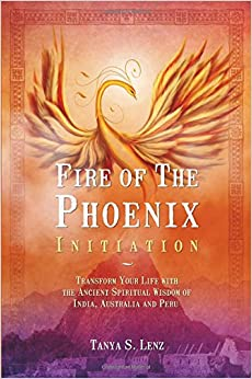 Fire Of The Phoenix Initiation: Transform Your Life With The Ancient Spiritual Wisdom Of India, Australia And Peru