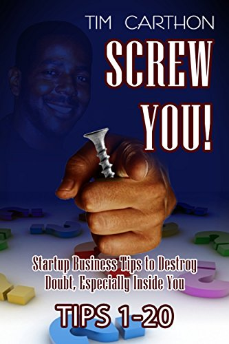 SCREW YOU!: Startup Business Tips to Destroy Doubt, Especially Inside You (Tips 1-20) (SCREW YOU! Startup Business Tips v.1) by [Carthon, Tim]