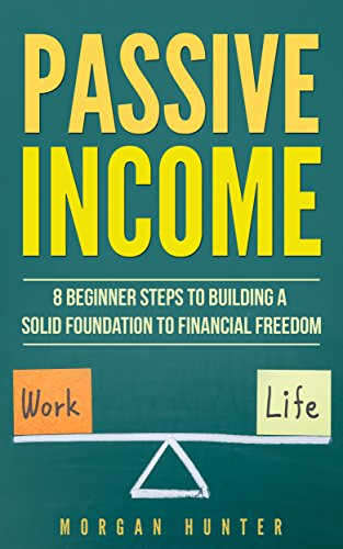 Passive Income : 8 Beginner Steps To Building A Solid Foundation To Financial Freedom (Acquiring Financial Freedom, Start Online Business, Quit Your Job, Work Life Balance)
