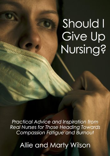 Should I Give Up Nursing? - Practical Advice and Inspiration from Real Nurses for Those Heading Towards Compassion Fatigue and Burnout (Become a nurse, ... school gifts, Nursing school books Book 5)
