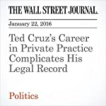 Ted Cruz's Career in Private Practice Complicates His Legal Record   Brent Kendall,Heather Haddon
