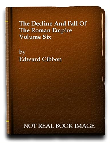 The Decline And Fall Of The Roman Empire Volume Six