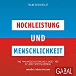 Hochleistung und Menschlichkeit: Das pragmatische Führungskonzept für gesunde Spitzenleistung | Frank Breckwoldt
