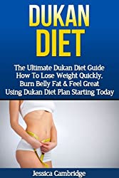 Dukan Diet: The Ultimate Dukan Diet Guide - How To Lose Weight Quickly, Burn Belly Fat & Feel Great Using Dukan Diet Plan Starting Today (Gluten Free, ... Fat, Weight Loss Fast, Ducan Diet Plan)