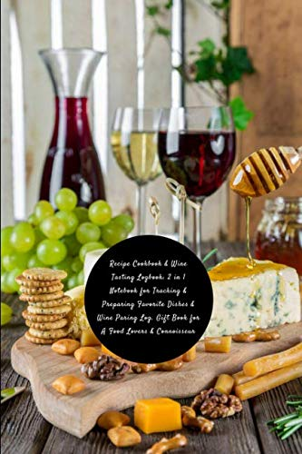 (Recipe Cookbook & Wine Tasting Logbook: 2 in 1 Notebook for Tracking & Preparing Favorite Dishes & Wine Paring Log. Gift Book for A Food Lovers & ... Wine Pair, Star Rating, Flavors & More)