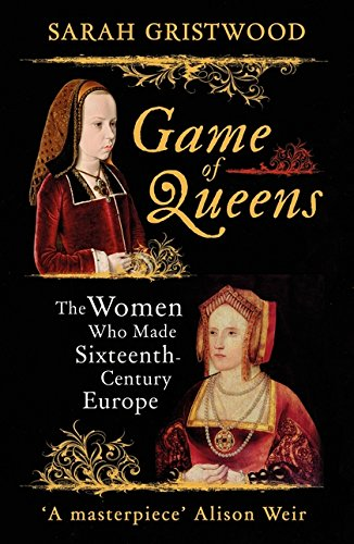 Game Of Queens  The Women Who Made Sixteenth Century Europe