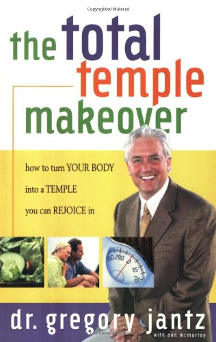 Total Temple Makeover: How to Turn Your Body into a Temple You Can Rejoice In Dr. Gregg Jantz