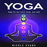 Yoga: Yoga for the Mind, Body, and Soul | Nicole Evans