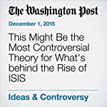 This Might Be the Most Controversial Theory for What's behind the Rise of ISIS | Jim Tankersley